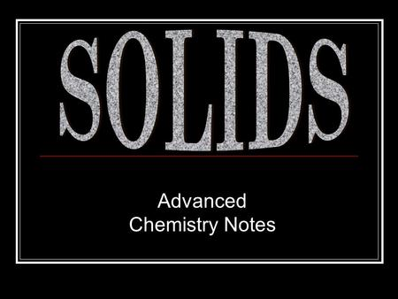 Advanced Chemistry Notes. Solids Recall: according to the Kinetic Theory (KT), solids were a state of matter where the AF dominated the KE of particles.