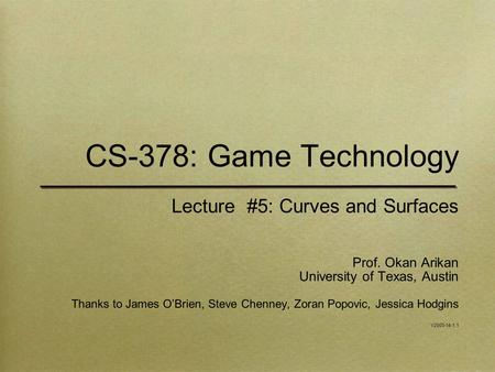 CS-378: Game Technology Lecture #5: Curves and Surfaces Prof. Okan Arikan University of Texas, Austin Thanks to James O'Brien, Steve Chenney, Zoran Popovic,