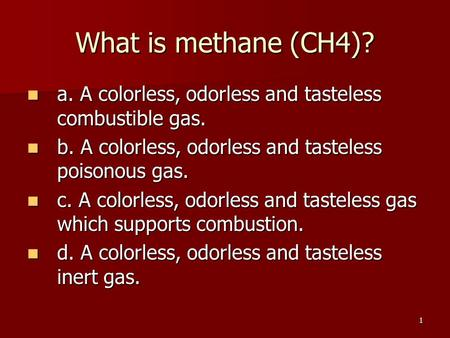 What is methane (CH4)? a. A colorless, odorless and tasteless combustible gas. b. A colorless, odorless and tasteless poisonous gas. c. A colorless, odorless.
