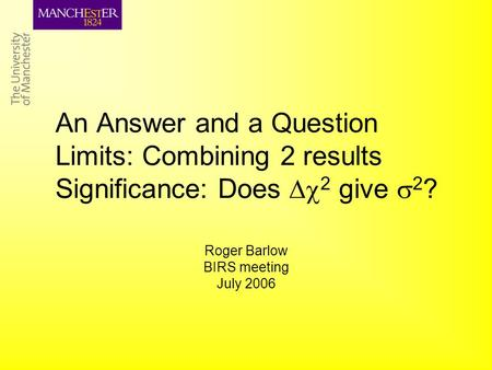 An Answer and a Question Limits: Combining 2 results Significance: Does  2 give  2 ? Roger Barlow BIRS meeting July 2006.