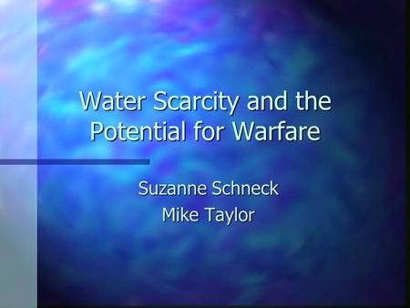 Water Scarcity and the Potential for Warfare Suzanne Schneck Mike Taylor.