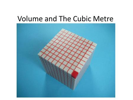 Volume and The Cubic Metre. Learning Goals The volume of an object is a measure of the space it takes up Models help solve problems involving volume Volume.