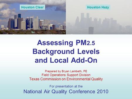 Assessing PM 2.5 Background Levels and Local Add-On Prepared by Bryan Lambeth, PE Field Operations Support Division Texas Commission on Environmental Quality.