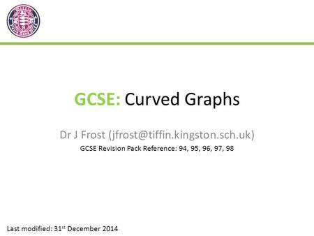 GCSE: Curved Graphs Dr J Frost Last modified: 31 st December 2014 GCSE Revision Pack Reference: 94, 95, 96, 97, 98.