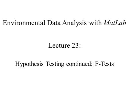 Environmental Data Analysis with MatLab Lecture 23: Hypothesis Testing continued; F-Tests.
