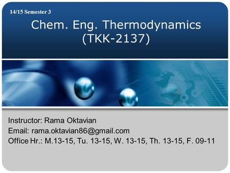 Chem. Eng. Thermodynamics (TKK-2137) 14/15 Semester 3 Instructor: Rama Oktavian   Office Hr.: M.13-15, Tu. 13-15, W. 13-15,