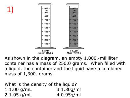 1) As shown in the diagram, an empty 1,000.-milliliter container has a mass of 250.0 grams.  When filled with a liquid, the container and the liquid have.