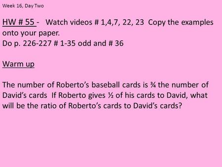 HW # 55 - Watch videos # 1,4,7, 22, 23 Copy the examples onto your paper. Do p. 226-227 # 1-35 odd and # 36 Warm up The number of Roberto's baseball cards.