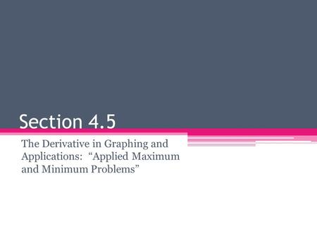 "Section 4.5 The Derivative in Graphing and Applications: ""Applied Maximum and Minimum Problems"""