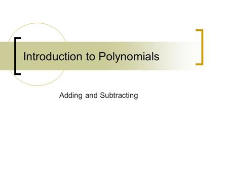 Introduction to Polynomials Adding and Subtracting.