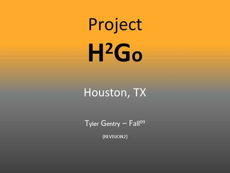 Project H 2 G o Houston, TX T yler G entry – F all 09 (REVISION2)