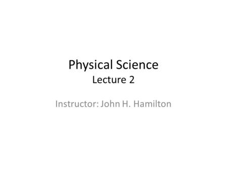Physical Science Lecture 2 Instructor: John H. Hamilton.