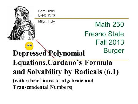 Math 250 Fresno State Fall 2013 Burger Depressed Polynomial Equations,Cardano's Formula and Solvability by Radicals (6.1) (with a brief intro to Algebraic.