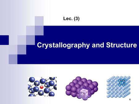 "Crystallography and Structure Lec. (3) 1. Overview: Crystal Structure – matter assumes a periodic shape  Non-Crystalline or Amorphous ""structures"" exhibit."
