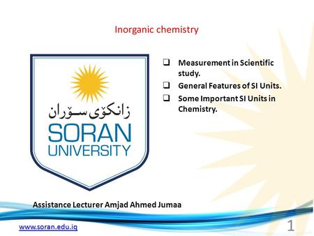 Www.soran.edu.iq Inorganic chemistry Assistance Lecturer Amjad Ahmed Jumaa  Measurement in Scientific study.  General Features of SI Units.  Some Important.