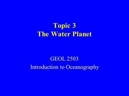 Topic 3 The Water Planet GEOL 2503 Introduction to Oceanography.