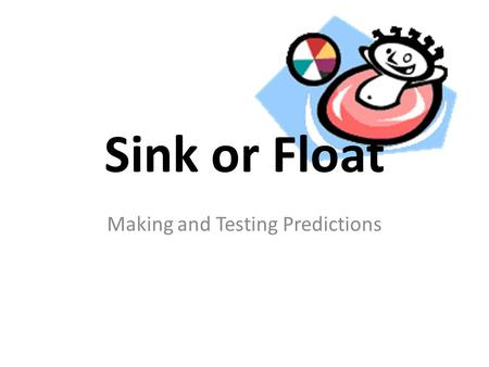 Sink or Float Making and Testing Predictions. Which objects will sink or float in water? 1.Collect your equipment 2.Choose at least 6 objects to test.