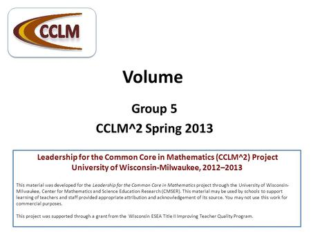 Volume Group 5 CCLM^2 Spring 2013 Leadership for the Common Core in Mathematics (CCLM^2) Project University of Wisconsin-Milwaukee, 2012–2013 This material.