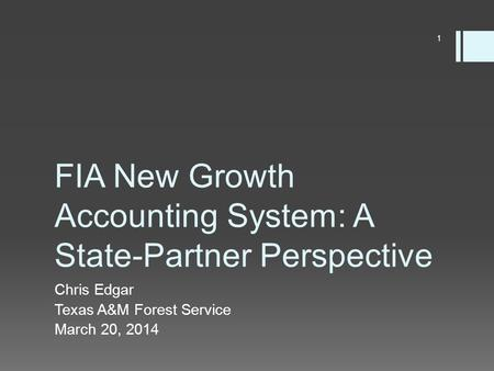 FIA New Growth Accounting System: A State-Partner Perspective Chris Edgar Texas A&M Forest Service March 20, 2014 1.