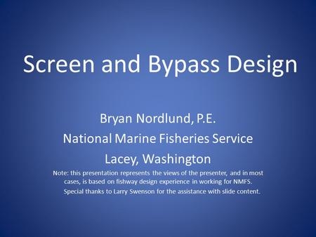 Screen and Bypass Design Bryan Nordlund, P.E. National Marine Fisheries Service Lacey, Washington Note: this presentation represents the views of the presenter,