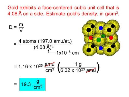 Gold exhibits a face-centered cubic unit cell that is 4.08 A on a side. Estimate gold's density, in g/cm 3. D = m V = 4 atoms (197.0 amu/at.) (4.08 A)