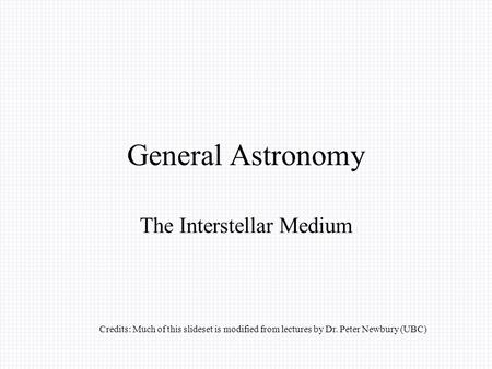 General Astronomy The Interstellar Medium Credits: Much of this slideset is modified from lectures by Dr. Peter Newbury (UBC)