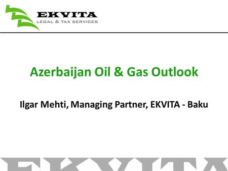 Azerbaijan Oil & Gas Outlook Ilgar Mehti, Managing Partner, EKVITA - Baku.