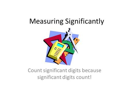Measuring Significantly Count significant digits because significant digits count!