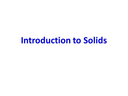Introduction to Solids. 3 Classes of Solids Amorphous – No long range order Polycrystalline – Order within grains Single Crystal – Regular, repeated pattern.