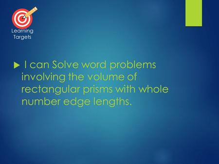  I can Solve word problems involving the volume of rectangular prisms with whole number edge lengths. Learning Targets.