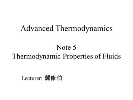 Advanced Thermodynamics Note 5 Thermodynamic Properties of Fluids Lecturer: 郭修伯.
