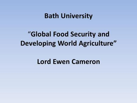 "Bath University ""Global Food Security and Developing World Agriculture"" Lord Ewen Cameron."