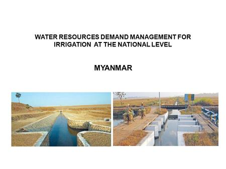 WATER RESOURCES DEMAND MANAGEMENT FOR IRRIGATION AT THE NATIONAL LEVEL MYANMAR.