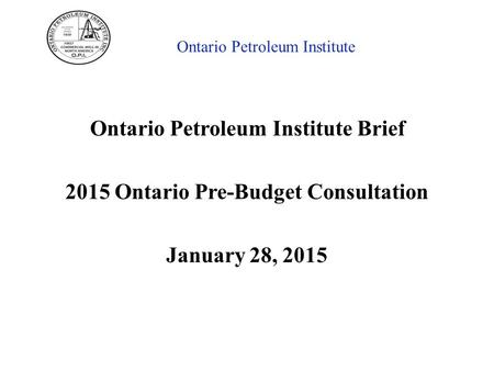 Ontario Petroleum Institute Ontario Petroleum Institute Brief 2015 Ontario Pre-Budget Consultation January 28, 2015.