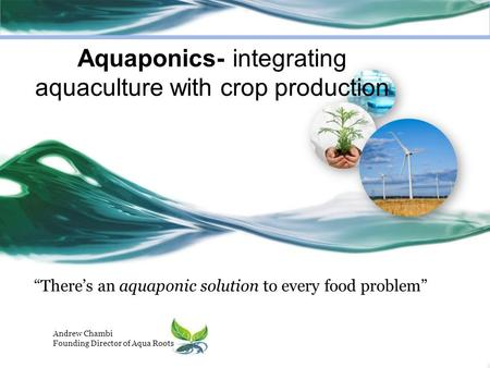 """There's an aquaponic solution to every food problem"" Andrew Chambi Founding Director of Aqua Roots Aquaponics- integrating aquaculture with crop production."
