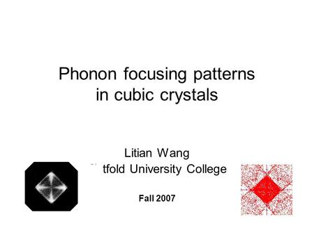 Phonon focusing patterns in cubic crystals Litian Wang Østfold University College Fall 2007.