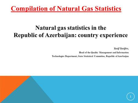 Natural gas statistics in the Republic of Azerbaijan: country experience Yusif Yusifov, Head of the Quality Management and Information Technologies Department,