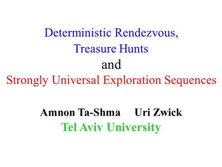 Amnon Ta-Shma Uri Zwick Tel Aviv University Deterministic Rendezvous, Treasure Hunts and Strongly Universal Exploration Sequences TexPoint fonts used in.