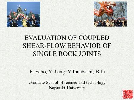 EVALUATION OF COUPLED SHEAR-FLOW BEHAVIOR OF SINGLE ROCK JOINTS R. Saho, Y. Jiang, Y.Tanabashi, B.Li Graduate School of science and technology Nagasaki.