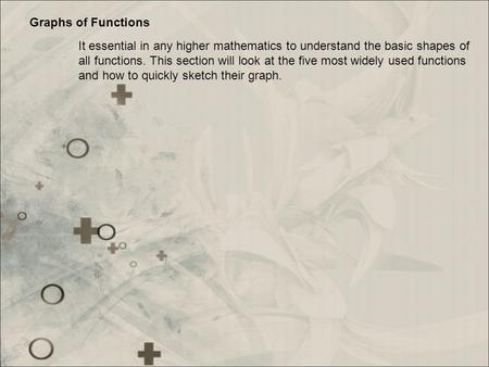 Graphs of Functions It essential in any higher mathematics to understand the basic shapes of all functions. This section will look at the five most widely.