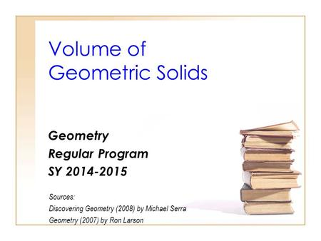 Volume of Geometric Solids Geometry Regular Program SY 2014-2015 Sources: Discovering Geometry (2008) by Michael Serra Geometry (2007) by Ron Larson.