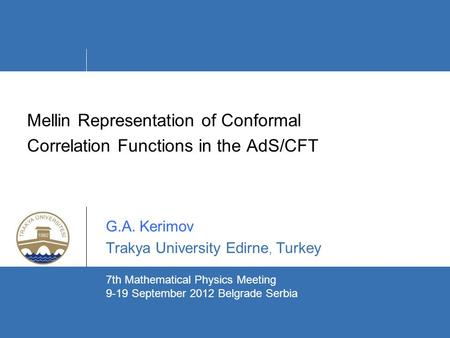 Mellin Representation of Conformal Correlation Functions in the AdS/CFT G.A. Kerimov Trakya University Edirne, Turkey ` 7th Mathematical Physics Meeting.