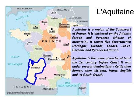 L'Aquitaine Aquitaine is a region of the Southwest of France. It is anchored on the Atlantic facade and Pyrenees (chaine of mountain). It counts five departments: