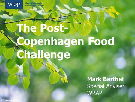 The Post- Copenhagen Food Challenge Mark Barthel Special Adviser WRAP 27 January 2010.