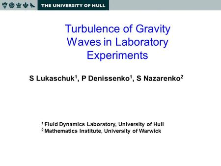 Turbulence of Gravity Waves in Laboratory Experiments S Lukaschuk 1, P Denissenko 1, S Nazarenko 2 1 Fluid Dynamics Laboratory, University of Hull 2 Mathematics.