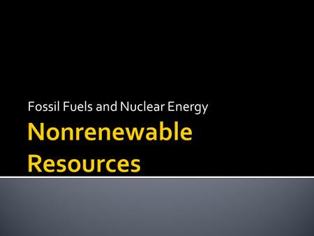 Fossil Fuels and Nuclear Energy.  1. Fossil Fuel-Fuels made from once living organic material. a. Coal b. Oil c. Natural Gas.