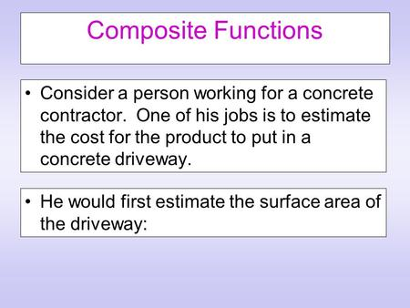 Composite Functions Consider a person working for a concrete contractor. One of his jobs is to estimate the cost for the product to put in a concrete driveway.
