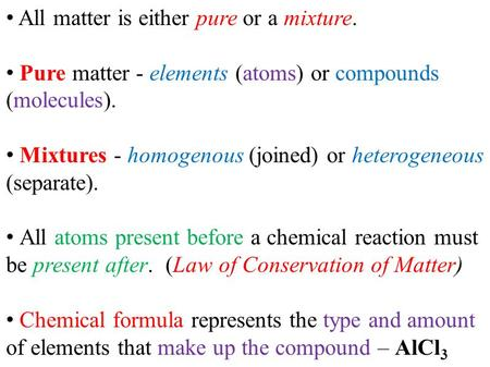All matter is either pure or a mixture. Pure matter - elements (atoms) or compounds (molecules). Mixtures - homogenous (joined) or heterogeneous (separate).
