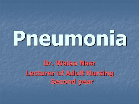 Pneumonia Dr. Walaa Nasr Lecturer of Adult Nursing Second year.