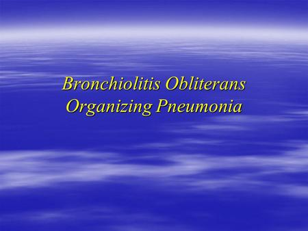 Bronchiolitis Obliterans Organizing Pneumonia. History  68 y female admitted to H6  X smoker 4y 40 pack  Unresolving respiratory symptoms since Jan/04.
